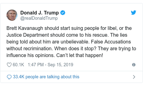 Twitter post by @realDonaldTrump: Brett Kavanaugh should start suing people for libel, or the Justice Department should come to his rescue. The lies being told about him are unbelievable. False Accusations without recrimination. When does it stop? They are trying to influence his opinions. Can't let that happen!