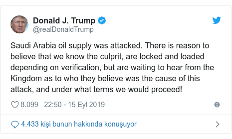 @realDonaldTrump tarafından yapılan Twitter paylaşımı: Saudi Arabia oil supply was attacked. There is reason to believe that we know the culprit, are locked and loaded depending on verification, but are waiting to hear from the Kingdom as to who they believe was the cause of this attack, and under what terms we would proceed!