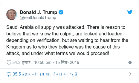 ट्विटर पोस्ट @realDonaldTrump: Saudi Arabia oil supply was attacked. There is reason to believe that we know the culprit, are locked and loaded depending on verification, but are waiting to hear from the Kingdom as to who they believe was the cause of this attack, and under what terms we would proceed!
