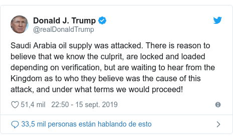 Publicación de Twitter por @realDonaldTrump: Saudi Arabia oil supply was attacked. There is reason to believe that we know the culprit, are locked and loaded depending on verification, but are waiting to hear from the Kingdom as to who they believe was the cause of this attack, and under what terms we would proceed!