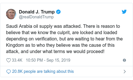 Twitter post by @realDonaldTrump: Saudi Arabia oil supply was attacked. There is reason to believe that we know the culprit, are locked and loaded depending on verification, but are waiting to hear from the Kingdom as to who they believe was the cause of this attack, and under what terms we would proceed!
