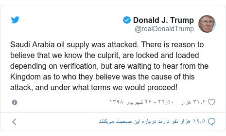 پست توییتر از @realDonaldTrump: Saudi Arabia oil supply was attacked. There is reason to believe that we know the culprit, are locked and loaded depending on verification, but are waiting to hear from the Kingdom as to who they believe was the cause of this attack, and under what terms we would proceed!