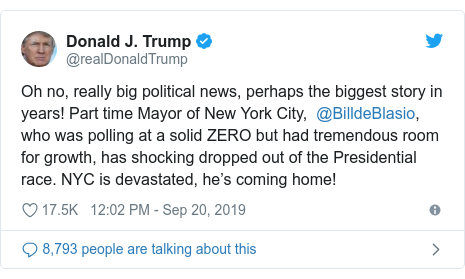 Twitter post by @realDonaldTrump: Oh no, really big political news, perhaps the biggest story in years! Part time Mayor of New York City,  @BilldeBlasio, who was polling at a solid ZERO but had tremendous room for growth, has shocking dropped out of the Presidential race. NYC is devastated, he's coming home!