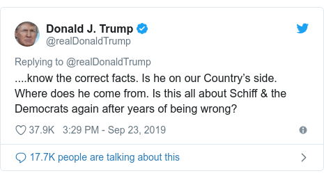 Twitter post by @realDonaldTrump: ....know the correct facts. Is he on our Country's side. Where does he come from. Is this all about Schiff & the Democrats again after years of being wrong?