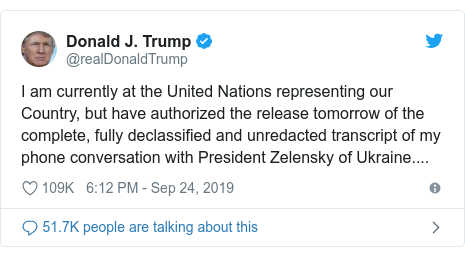 Twitter post by @realDonaldTrump: I am currently at the United Nations representing our Country, but have authorized the release tomorrow of the complete, fully declassified and unredacted transcript of my phone conversation with President Zelensky of Ukraine....