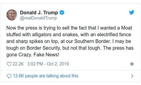 Twitter post by @realDonaldTrump: Now the press is trying to sell the fact that I wanted a Moat stuffed with alligators and snakes, with an electrified fence and sharp spikes on top, at our Southern Border. I may be tough on Border Security, but not that tough. The press has gone Crazy. Fake News!