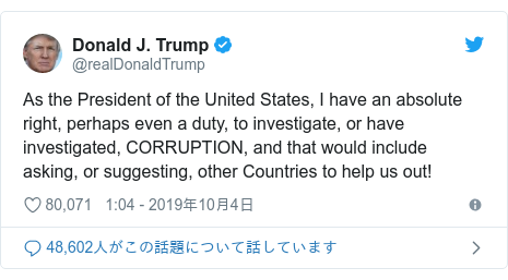 Twitter post by @realDonaldTrump: As the President of the United States, I have an absolute right, perhaps even a duty, to investigate, or have investigated, CORRUPTION, and that would include asking, or suggesting, other Countries to help us out!