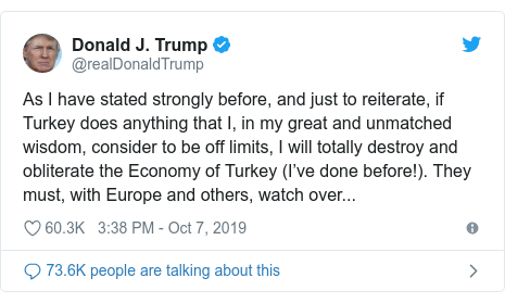 Twitter post by @realDonaldTrump: As I have stated strongly before, and just to reiterate, if Turkey does anything that I, in my great and unmatched wisdom, consider to be off limits, I will totally destroy and obliterate the Economy of Turkey (I've done before!). They must, with Europe and others, watch over...