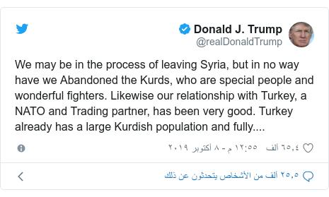 تويتر رسالة بعث بها @realDonaldTrump: We may be in the process of leaving Syria, but in no way have we Abandoned the Kurds, who are special people and wonderful fighters. Likewise our relationship with Turkey, a NATO and Trading partner, has been very good. Turkey already has a large Kurdish population and fully....
