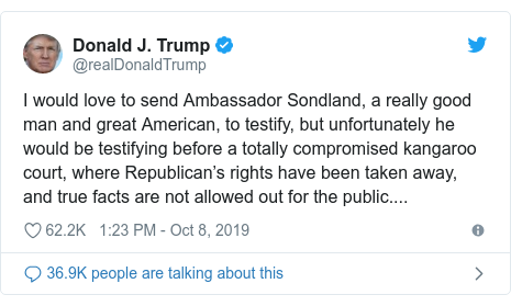 Twitter post by @realDonaldTrump: I would love to send Ambassador Sondland, a really good man and great American, to testify, but unfortunately he would be testifying before a totally compromised kangaroo court, where Republican's rights have been taken away, and true facts are not allowed out for the public....