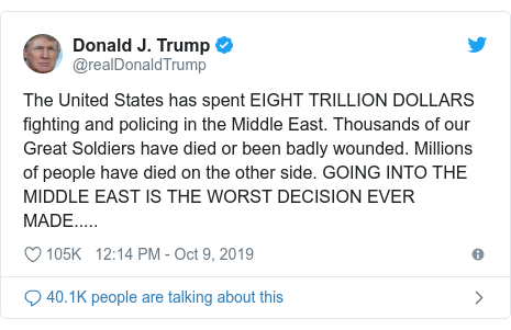 Twitter post by @realDonaldTrump: The United States has spent EIGHT TRILLION DOLLARS fighting and policing in the Middle East. Thousands of our Great Soldiers have died or been badly wounded. Millions of people have died on the other side. GOING INTO THE MIDDLE EAST IS THE WORST DECISION EVER MADE.....