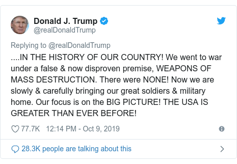 Twitter post by @realDonaldTrump: ....IN THE HISTORY OF OUR COUNTRY! We went to war under a false & now disproven premise, WEAPONS OF MASS DESTRUCTION. There were NONE! Now we are slowly & carefully bringing our great soldiers & military home. Our focus is on the BIG PICTURE! THE USA IS GREATER THAN EVER BEFORE!