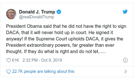 Twitter post by @realDonaldTrump: President Obama said that he did not have the right to sign DACA, that it will never hold up in court. He signed it anyway! If the Supreme Court upholds DACA, it gives the President extraordinary powers, far greater than ever thought. If they do what is right and do not let......