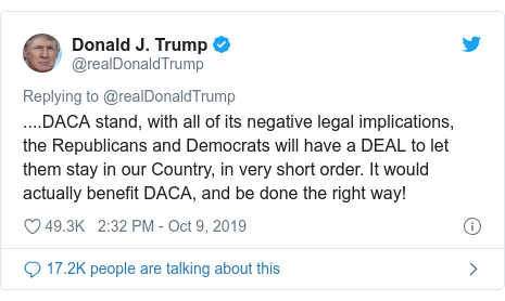 Twitter post by @realDonaldTrump: ....DACA stand, with all of its negative legal implications, the Republicans and Democrats will have a DEAL to let them stay in our Country, in very short order. It would actually benefit DACA, and be done the right way!