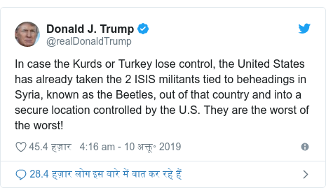ट्विटर पोस्ट @realDonaldTrump: In case the Kurds or Turkey lose control, the United States has already taken the 2 ISIS militants tied to beheadings in Syria, known as the Beetles, out of that country and into a secure location controlled by the U.S. They are the worst of the worst!