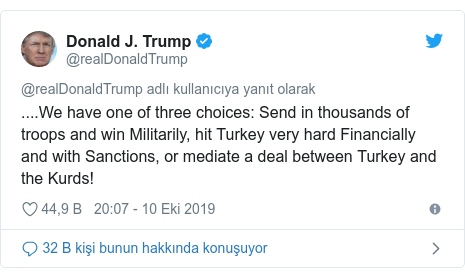 @realDonaldTrump tarafından yapılan Twitter paylaşımı: ....We have one of three choices  Send in thousands of troops and win Militarily, hit Turkey very hard Financially and with Sanctions, or mediate a deal between Turkey and the Kurds!