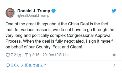 Twitter 用户名 @realDonaldTrump: One of the great things about the China Deal is the fact that, for various reasons, we do not have to go through the very long and politically complex Congressional Approval Process. When the deal is fully negotiated, I sign it myself on behalf of our Country. Fast and Clean!
