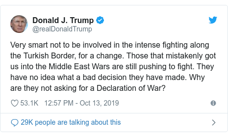 Twitter post by @realDonaldTrump: Very smart not to be involved in the intense fighting along the Turkish Border, for a change. Those that mistakenly got us into the Middle East Wars are still pushing to fight. They have no idea what a bad decision they have made. Why are they not asking for a Declaration of War?