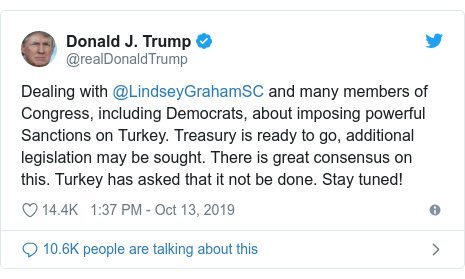 Twitter post by @realDonaldTrump: Dealing with @LindseyGrahamSC and many members of Congress, including Democrats, about imposing powerful Sanctions on Turkey. Treasury is ready to go, additional legislation may be sought. There is great consensus on this. Turkey has asked that it not be done. Stay tuned!