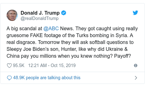 Twitter post by @realDonaldTrump: A big scandal at @ABC News. They got caught using really gruesome FAKE footage of the Turks bombing in Syria. A real disgrace. Tomorrow they will ask softball questions to Sleepy Joe Biden's son, Hunter, like why did Ukraine & China pay you millions when you knew nothing? Payoff?