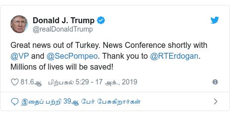 டுவிட்டர் இவரது பதிவு @realDonaldTrump: Great news out of Turkey. News Conference shortly with @VP and @SecPompeo. Thank you to @RTErdogan. Millions of lives will be saved!