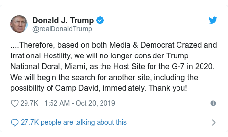 Twitter post by @realDonaldTrump: ....Therefore, based on both Media & Democrat Crazed and Irrational Hostility, we will no longer consider Trump National Doral, Miami, as the Host Site for the G-7 in 2020. We will begin the search for another site, including the possibility of Camp David, immediately. Thank you!