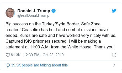 Twitter post by @realDonaldTrump: Big success on the Turkey/Syria Border. Safe Zone created! Ceasefire has held and combat missions have ended. Kurds are safe and have worked very nicely with us. Captured ISIS prisoners secured. I will be making a statement at 11 00 A.M. from the White House. Thank you!
