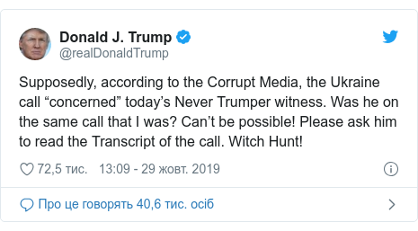 """Twitter допис, автор: @realDonaldTrump: Supposedly, according to the Corrupt Media, the Ukraine call """"concerned"""" today's Never Trumper witness. Was he on the same call that I was? Can't be possible! Please ask him to read the Transcript of the call. Witch Hunt!"""