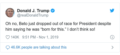 """Twitter post by @realDonaldTrump: Oh no, Beto just dropped out of race for President despite him saying he was """"born for this."""" I don't think so!"""