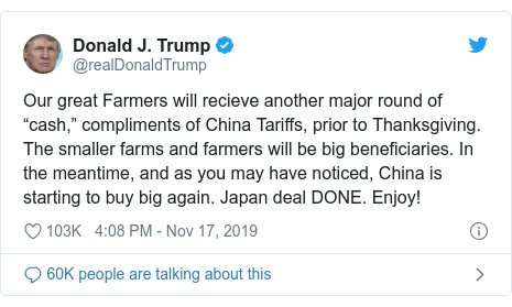 "Twitter post by @realDonaldTrump: Our great Farmers will recieve another major round of ""cash,"" compliments of China Tariffs, prior to Thanksgiving. The smaller farms and farmers will be big beneficiaries. In the meantime, and as you may have noticed, China is starting to buy big again. Japan deal DONE. Enjoy!"