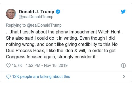 Twitter post by @realDonaldTrump: ....that I testify about the phony Impeachment Witch Hunt. She also said I could do it in writing. Even though I did nothing wrong, and don't like giving credibility to this No Due Process Hoax, I like the idea & will, in order to get Congress focused again, strongly consider it!