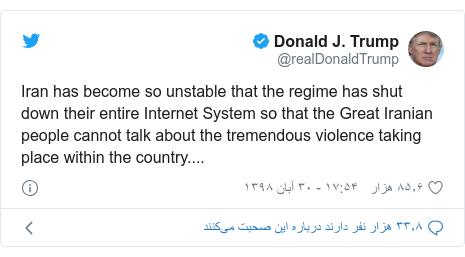 پست توییتر از @realDonaldTrump: Iran has become so unstable that the regime has shut down their entire Internet System so that the Great Iranian people cannot talk about the tremendous violence taking place within the country....