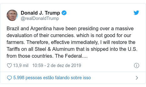 Twitter post de @realDonaldTrump: Brazil and Argentina have been presiding over a massive devaluation of their currencies. which is not good for our farmers. Therefore, effective immediately, I will restore the Tariffs on all Steel & Aluminum that is shipped into the U.S. from those countries. The Federal....
