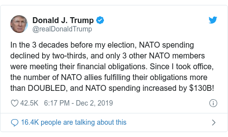 Twitter post by @realDonaldTrump: In the 3 decades before my election, NATO spending declined by two-thirds, and only 3 other NATO members were meeting their financial obligations. Since I took office, the number of NATO allies fulfilling their obligations more than DOUBLED, and NATO spending increased by $130B!