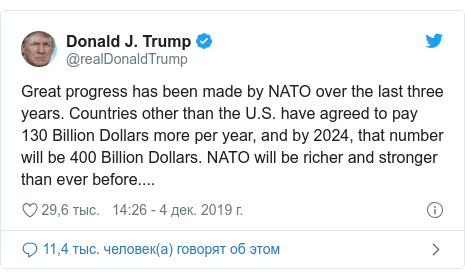 Twitter пост, автор: @realDonaldTrump: Great progress has been made by NATO over the last three years. Countries other than the U.S. have agreed to pay 130 Billion Dollars more per year, and by 2024, that number will be 400 Billion Dollars. NATO will be richer and stronger than ever before....