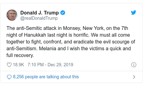 Twitter post by @realDonaldTrump: The anti-Semitic attack in Monsey, New York, on the 7th night of Hanukkah last night is horrific. We must all come together to fight, confront, and eradicate the evil scourge of anti-Semitism. Melania and I wish the victims a quick and full recovery.