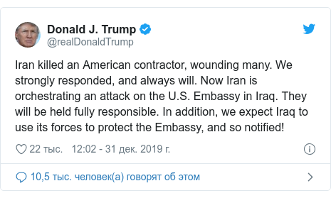 Twitter пост, автор: @realDonaldTrump: Iran killed an American contractor, wounding many. We strongly responded, and always will. Now Iran is orchestrating an attack on the U.S. Embassy in Iraq. They will be held fully responsible. In addition, we expect Iraq to use its forces to protect the Embassy, and so notified!