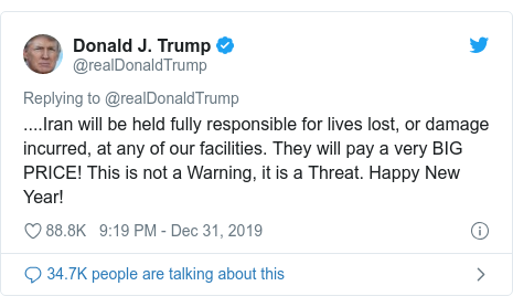 Twitter post by @realDonaldTrump: ....Iran will be held fully responsible for lives lost, or damage incurred, at any of our facilities. They will pay a very BIG PRICE! This is not a Warning, it is a Threat. Happy New Year!