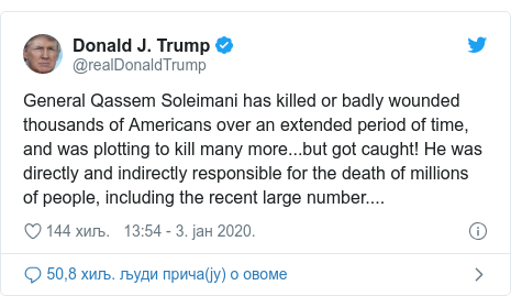 Twitter post by @realDonaldTrump: General Qassem Soleimani has killed or badly wounded thousands of Americans over an extended period of time, and was plotting to kill many more...but got caught! He was directly and indirectly responsible for the death of millions of people, including the recent large number....