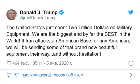 Twitter пост, автор: @realDonaldTrump: The United States just spent Two Trillion Dollars on Military Equipment. We are the biggest and by far the BEST in the World! If Iran attacks an American Base, or any American, we will be sending some of that brand new beautiful equipment their way...and without hesitation!