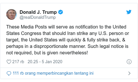 Twitter pesan oleh @realDonaldTrump: These Media Posts will serve as notification to the United States Congress that should Iran strike any U.S. person or target, the United States will quickly & fully strike back, & perhaps in a disproportionate manner. Such legal notice is not required, but is given nevertheless!