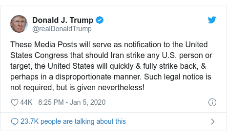 Twitter post by @realDonaldTrump: These Media Posts will serve as notification to the United States Congress that should Iran strike any U.S. person or target, the United States will quickly & fully strike back, & perhaps in a disproportionate manner. Such legal notice is not required, but is given nevertheless!
