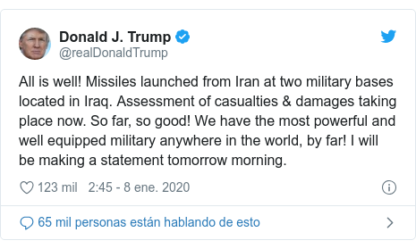 Publicación de Twitter por @realDonaldTrump: All is well! Missiles launched from Iran at two military bases located in Iraq. Assessment of casualties & damages taking place now. So far, so good! We have the most powerful and well equipped military anywhere in the world, by far! I will be making a statement tomorrow morning.
