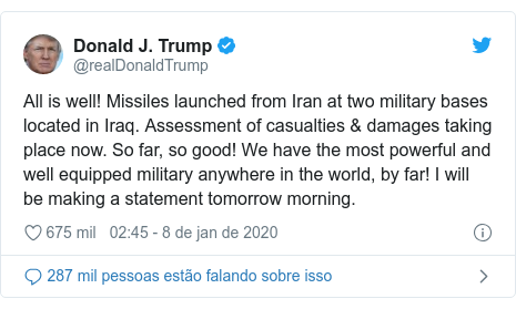 Twitter post de @realDonaldTrump: All is well! Missiles launched from Iran at two military bases located in Iraq. Assessment of casualties & damages taking place now. So far, so good! We have the most powerful and well equipped military anywhere in the world, by far! I will be making a statement tomorrow morning.