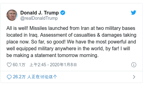 Twitter 用户名 @realDonaldTrump: All is well! Missiles launched from Iran at two military bases located in Iraq. Assessment of casualties & damages taking place now. So far, so good! We have the most powerful and well equipped military anywhere in the world, by far! I will be making a statement tomorrow morning.