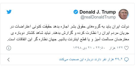 پست توییتر از @realDonaldTrump: دولت ایران باید به گروههای حقوق بشر اجازه بدهد حقیقت کنونی اعتراضات در جریان مردم ایران را نظارت کرده و گزارش بدهند. نباید شاهد کشتار دوباره ی معترضان مسالمت آمیز و یا قطع اینترنت باشیم. جهان نظاره گر این اتفاقات است.