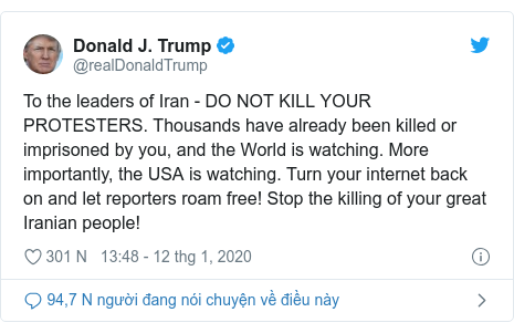 Twitter bởi @realDonaldTrump: To the leaders of Iran - DO NOT KILL YOUR PROTESTERS. Thousands have already been killed or imprisoned by you, and the World is watching. More importantly, the USA is watching. Turn your internet back on and let reporters roam free! Stop the killing of your great Iranian people!