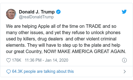 Twitter post by @realDonaldTrump: We are helping Apple all of the time on TRADE and so many other issues, and yet they refuse to unlock phones used by killers, drug dealers  and other violent criminal elements. They will have to step up to the plate and help our great Country, NOW! MAKE AMERICA GREAT AGAIN.