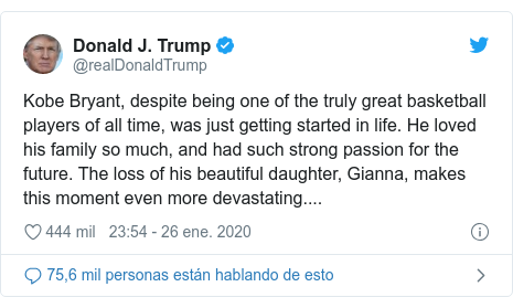 Publicación de Twitter por @realDonaldTrump: Kobe Bryant, despite being one of the truly great basketball players of all time, was just getting started in life. He loved his family so much, and had such strong passion for the future. The loss of his beautiful daughter, Gianna, makes this moment even more devastating....