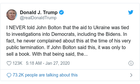 Twitter post by @realDonaldTrump: I NEVER told John Bolton that the aid to Ukraine was tied to investigations into Democrats, including the Bidens. In fact, he never complained about this at the time of his very public termination. If John Bolton said this, it was only to sell a book. With that being said, the...